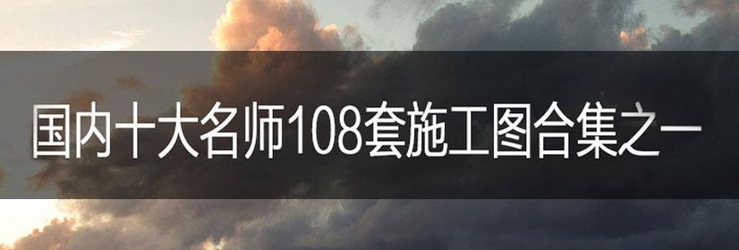 第二十期:国内十大名师108套施工图合集之一