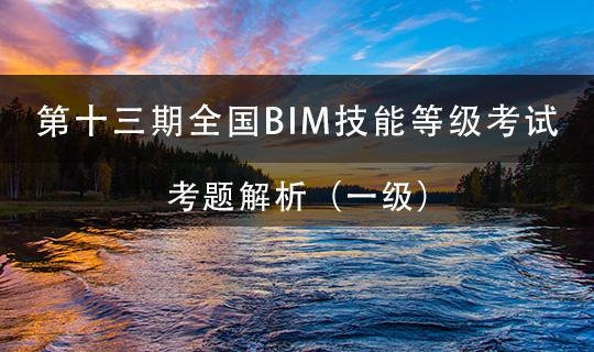 第十三期全国BIM技能等级考试考题解析 (一级)