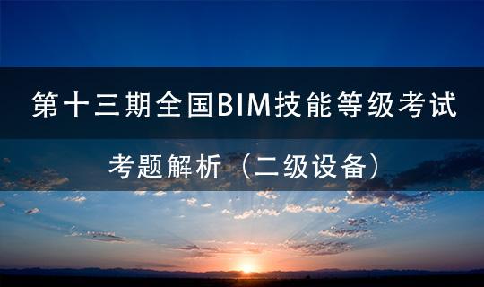 第十三期全国BIM技能等级考试考题解析 (二级设备)